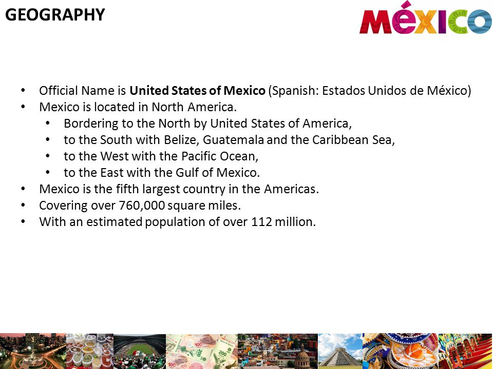GEOGRAPHY Official Name is United States of Mexico (Spanish: Estados Unidos de México) Mexico is located in North America.