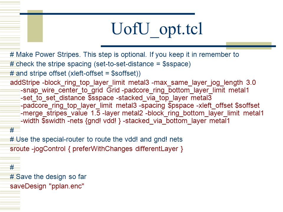 UofU_opt.tcl # Make Power Stripes. This step is optional. If you keep it in remember to. # check the stripe spacing (set-to-set-distance = $sspace)