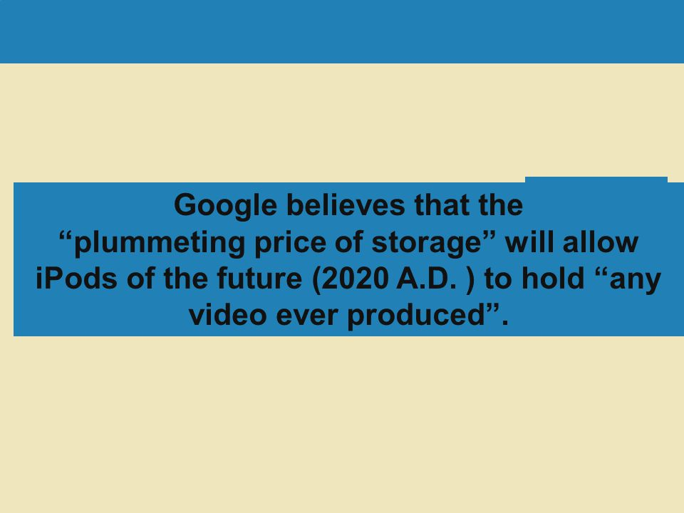 Google believes that the plummeting price of storage will allow iPods of the future (2020 A.D. ) to hold any video ever produced .