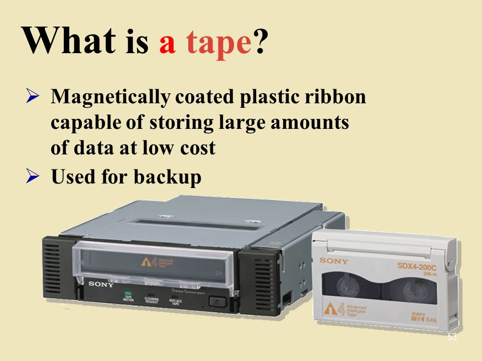 What is a tape Magnetically coated plastic ribbon capable of storing large amounts of data at low cost.