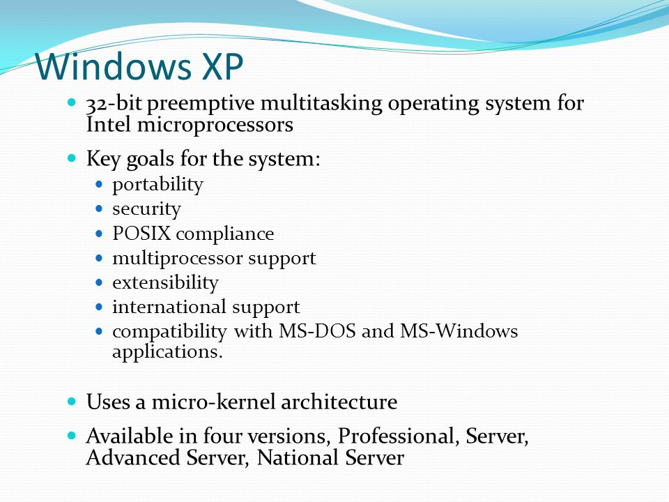 Windows XP 32-bit preemptive multitasking operating system for Intel microprocessors. Key goals for the system: