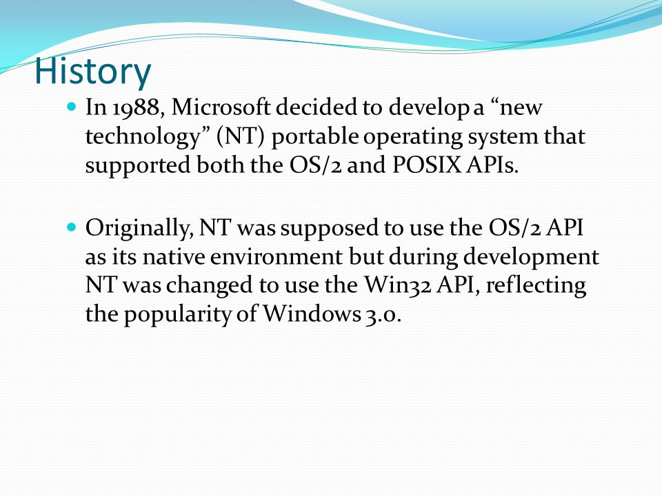 History In 1988, Microsoft decided to develop a new technology (NT) portable operating system that supported both the OS/2 and POSIX APIs.