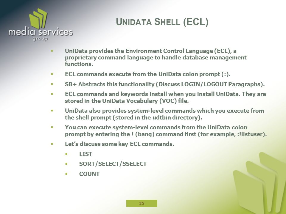 Unidata Shell (ECL) UniData provides the Environment Control Language (ECL), a proprietary command language to handle database management functions.