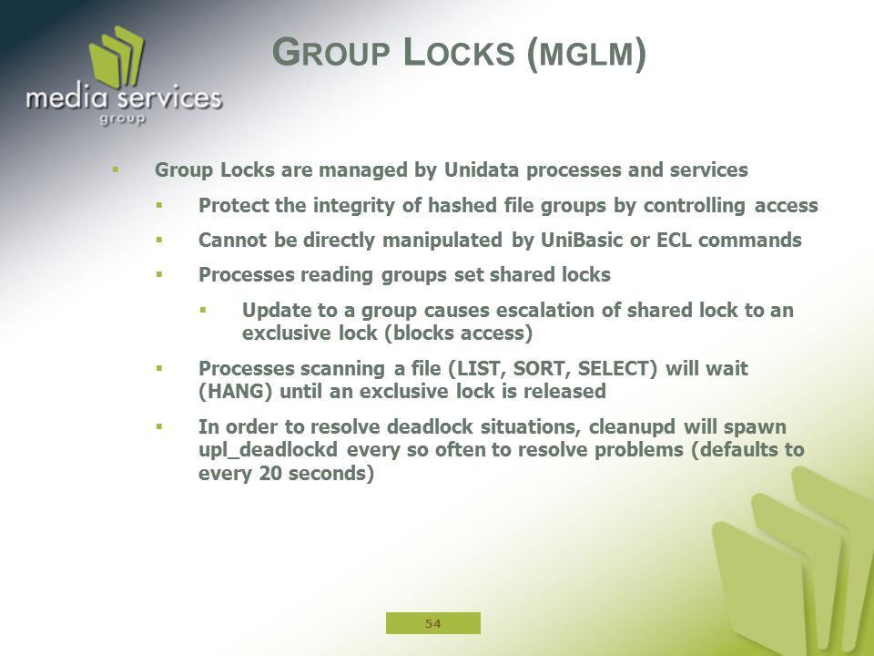 Group Locks (mglm) Group Locks are managed by Unidata processes and services. Protect the integrity of hashed file groups by controlling access.