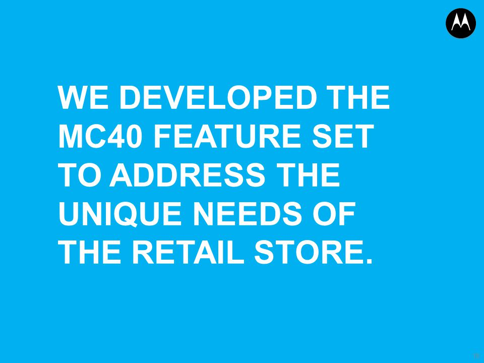 We developed the mc40 feature set to address the unique needs of the retail store.