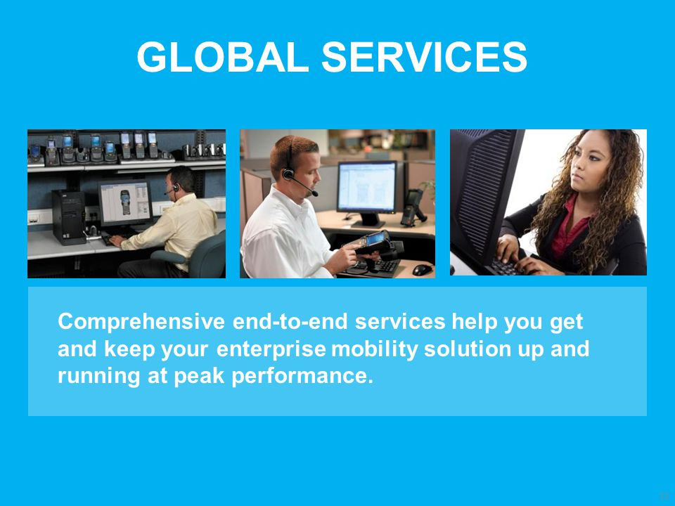 GLOBAL SERVICES Comprehensive end-to-end services help you get and keep your enterprise mobility solution up and running at peak performance.