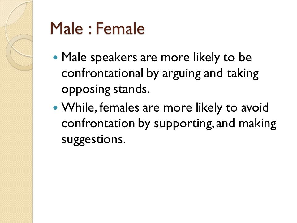Male : Female Male speakers are more likely to be confrontational by arguing and taking opposing stands.