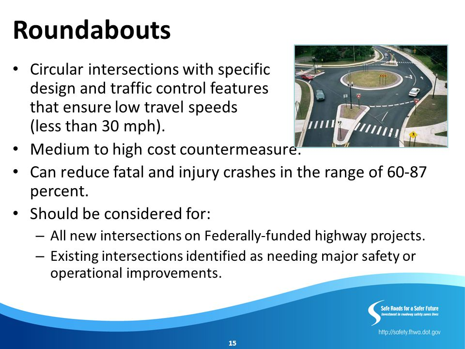 Roundabouts Circular intersections with specific design and traffic control features that ensure low travel speeds (less than 30 mph).