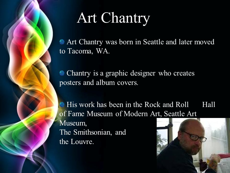 Art Chantry Art Chantry was born in Seattle and later moved to Tacoma, WA. Chantry is a graphic designer who creates posters and album covers.