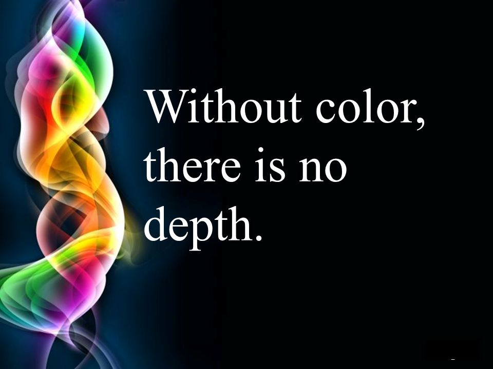 Without color, there is no depth.