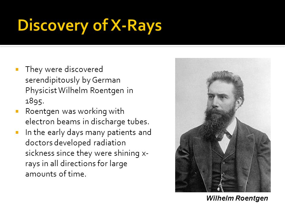 Discovery of X-Rays They were discovered serendipitously by German Physicist Wilhelm Roentgen in 1895.
