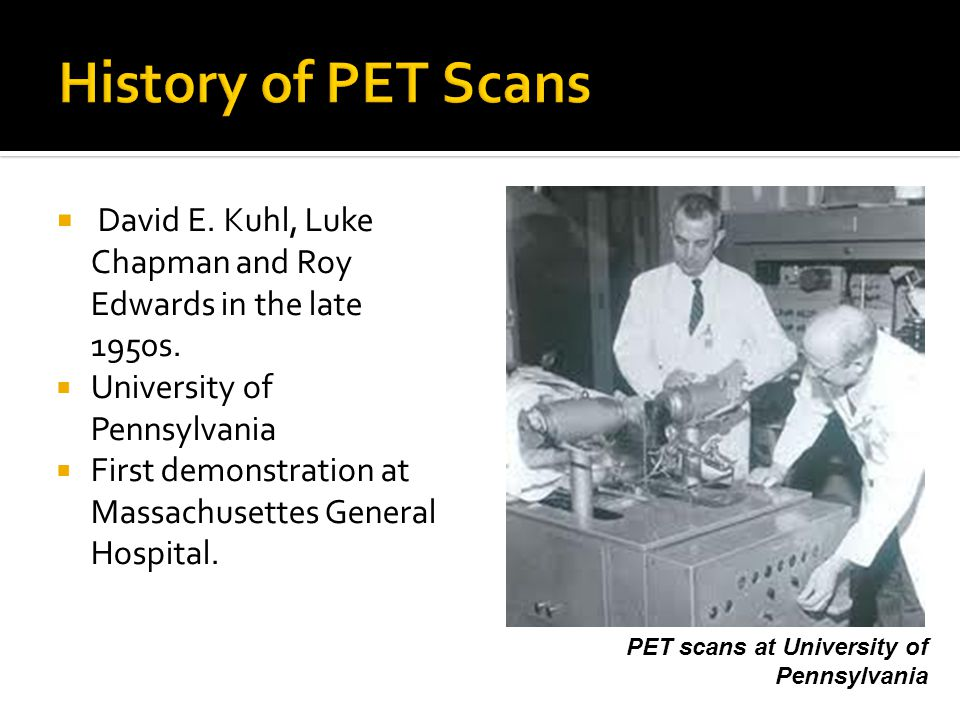 History of PET Scans David E. Kuhl, Luke Chapman and Roy Edwards in the late 1950s. University of Pennsylvania.