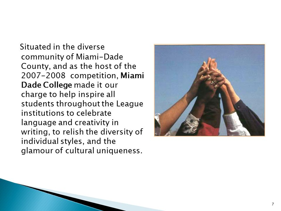 Situated in the diverse community of Miami-Dade County, and as the host of the 2007-2008 competition, Miami Dade College made it our charge to help inspire all students throughout the League institutions to celebrate language and creativity in writing, to relish the diversity of individual styles, and the glamour of cultural uniqueness.