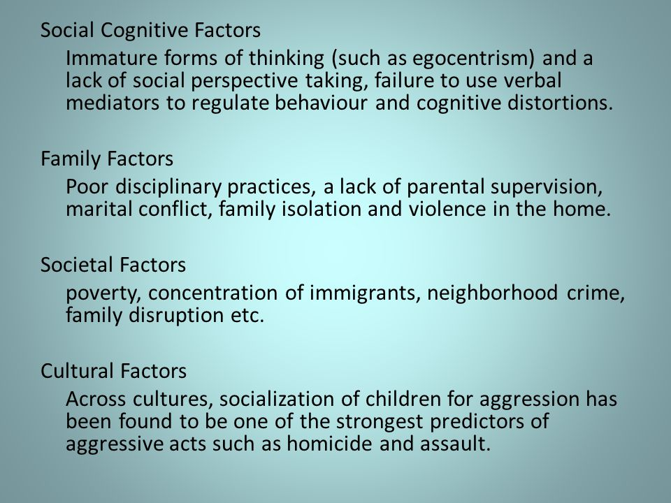 Social Cognitive Factors Immature forms of thinking (such as egocentrism) and a lack of social perspective taking, failure to use verbal mediators to regulate behaviour and cognitive distortions.