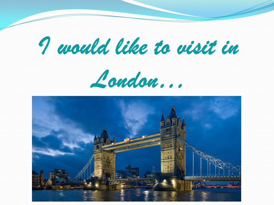 I would like to visit in London…