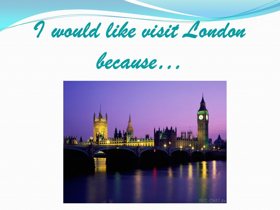 I would like visit London because…