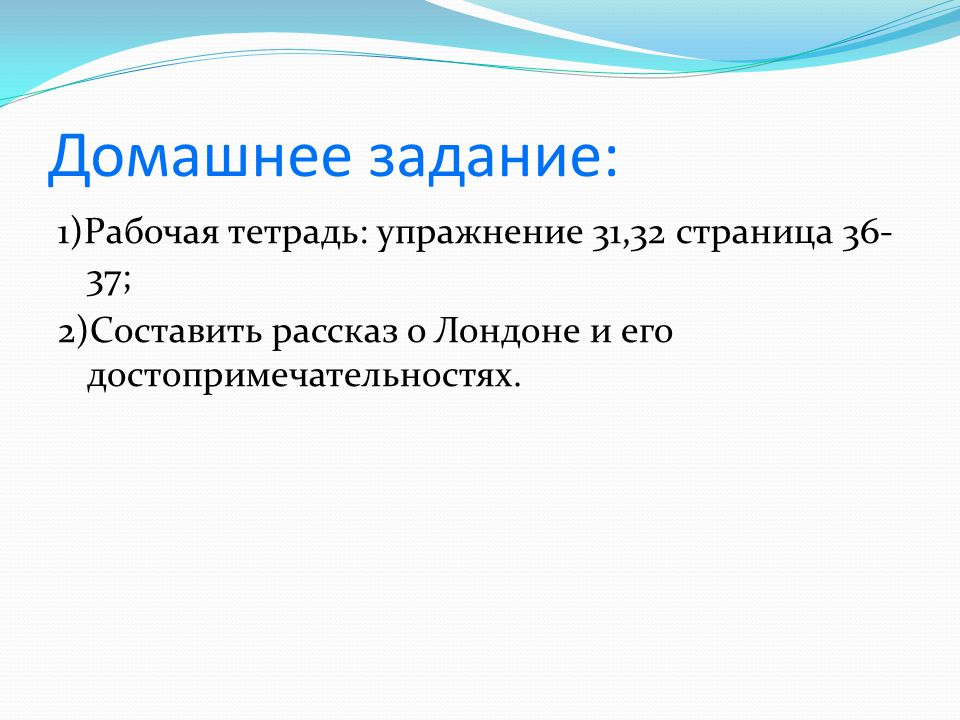 Домашнее задание: 1)Рабочая тетрадь: упражнение 31,32 страница 36-37;