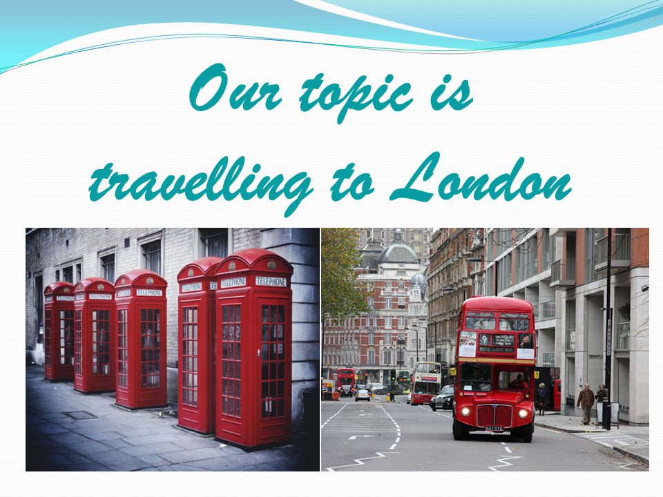 Our topic is travelling to London