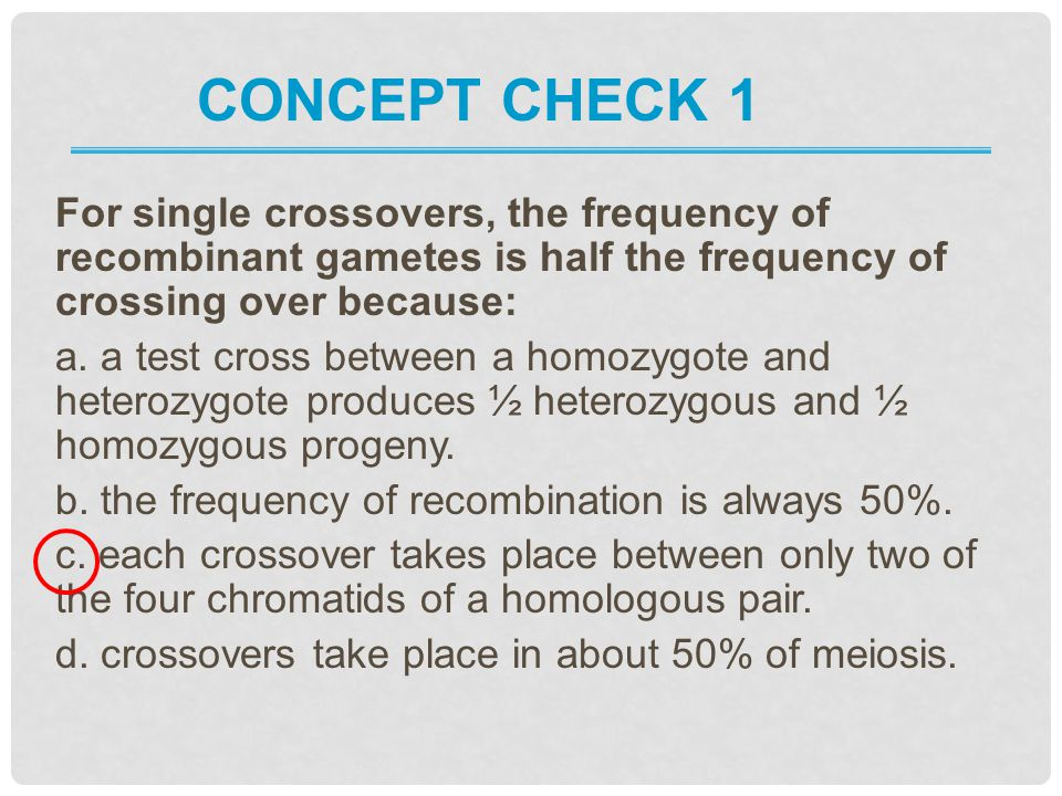 Concept Check 1 For single crossovers, the frequency of recombinant gametes is half the frequency of crossing over because: