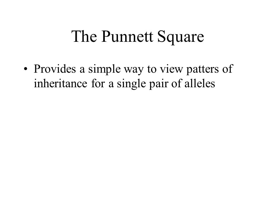 The Punnett Square Provides a simple way to view patters of inheritance for a single pair of alleles.