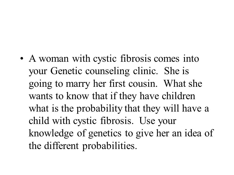 A woman with cystic fibrosis comes into your Genetic counseling clinic