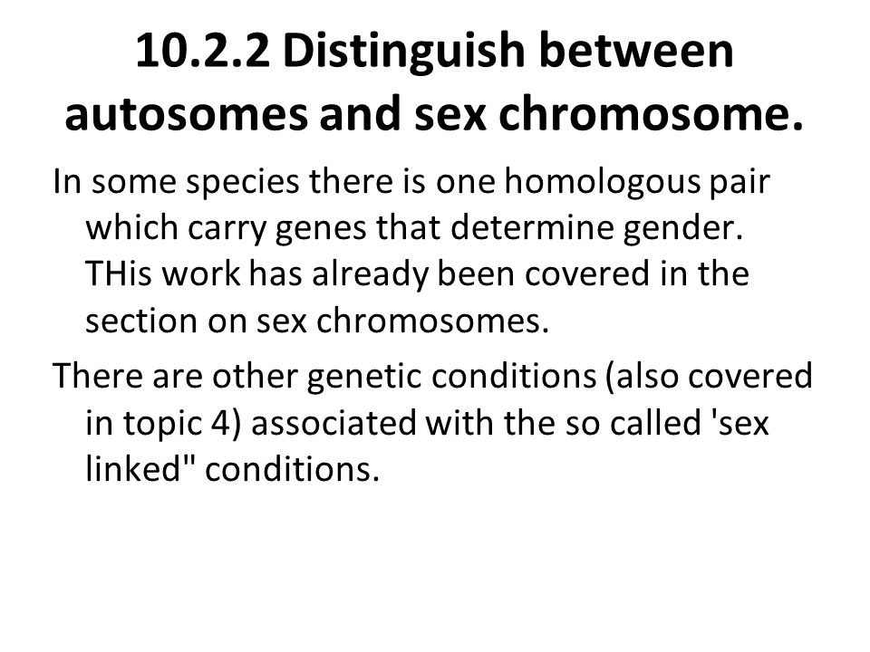 10.2.2 Distinguish between autosomes and sex chromosome.