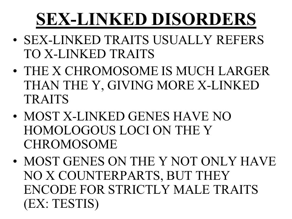 SEX-LINKED DISORDERS SEX-LINKED TRAITS USUALLY REFERS TO X-LINKED TRAITS. THE X CHROMOSOME IS MUCH LARGER THAN THE Y, GIVING MORE X-LINKED TRAITS.
