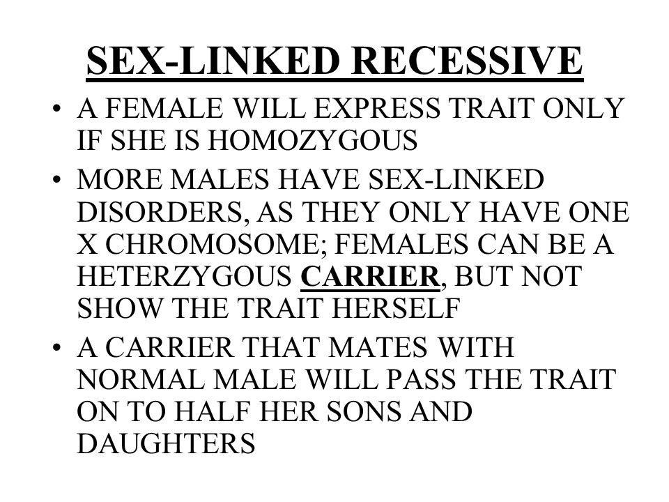 SEX-LINKED RECESSIVE A FEMALE WILL EXPRESS TRAIT ONLY IF SHE IS HOMOZYGOUS.