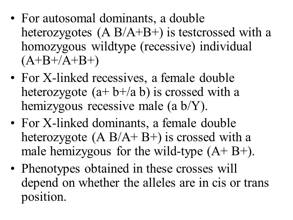For autosomal dominants, a double heterozygotes (A B/A+B+) is testcrossed with a homozygous wildtype (recessive) individual (A+B+/A+B+)