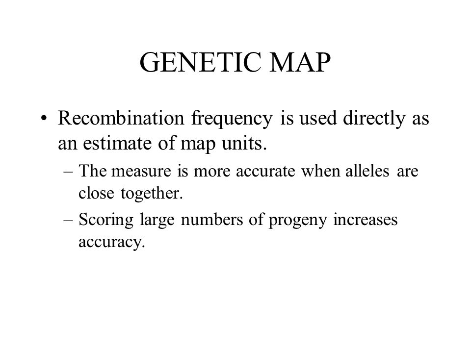 GENETIC MAP Recombination frequency is used directly as an estimate of map units. The measure is more accurate when alleles are close together.