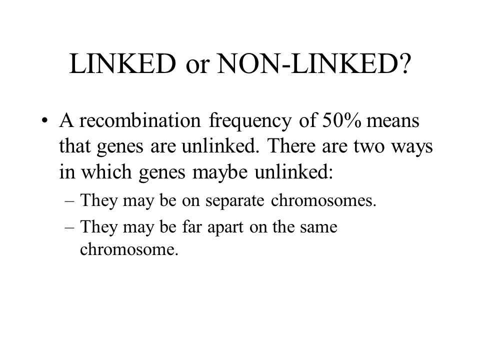 LINKED or NON-LINKED A recombination frequency of 50% means that genes are unlinked. There are two ways in which genes maybe unlinked: