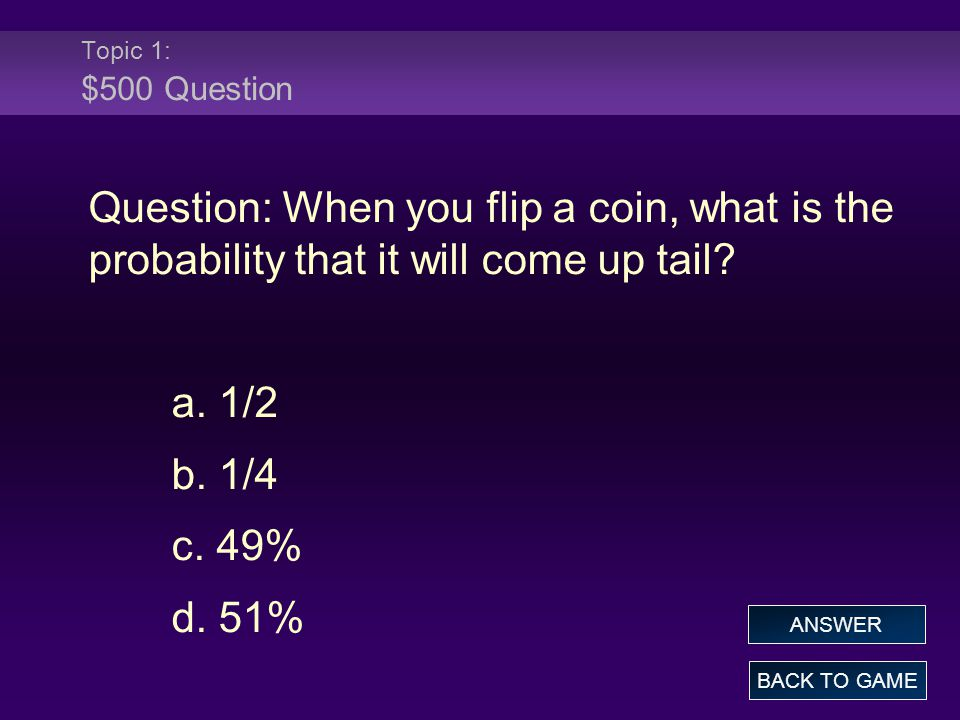 Topic 1: $500 Question Question: When you flip a coin, what is the probability that it will come up tail