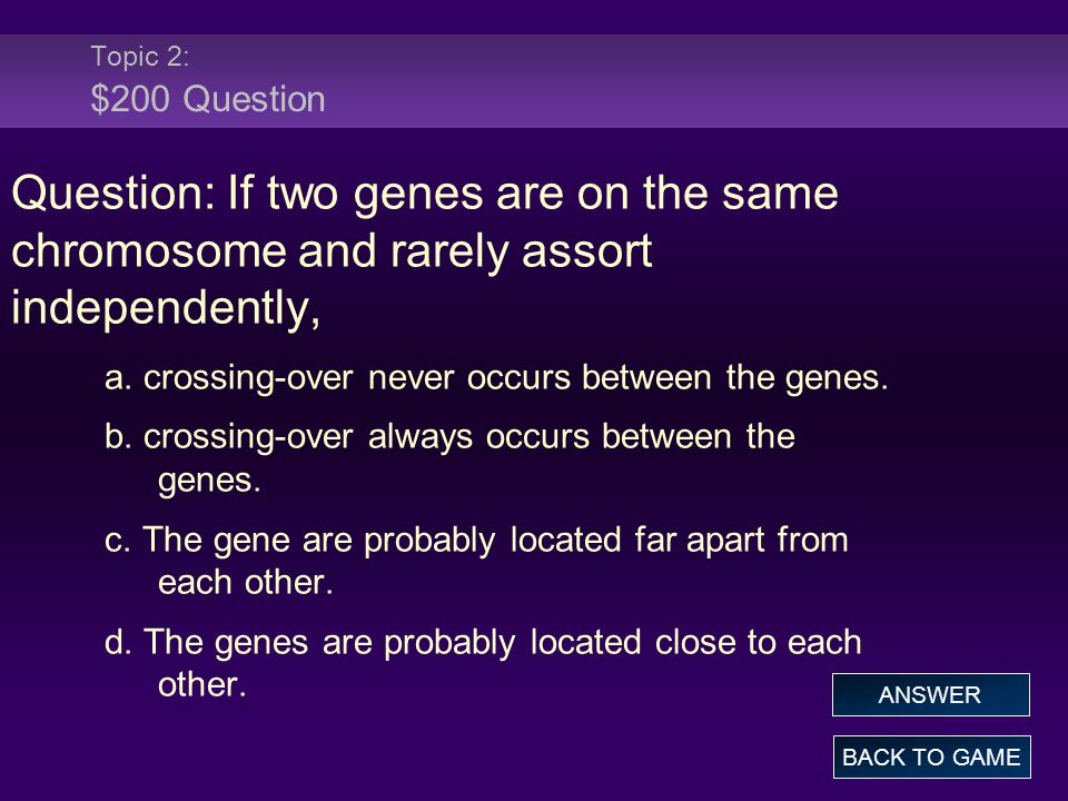 Topic 2: $200 Question Question: If two genes are on the same chromosome and rarely assort independently,