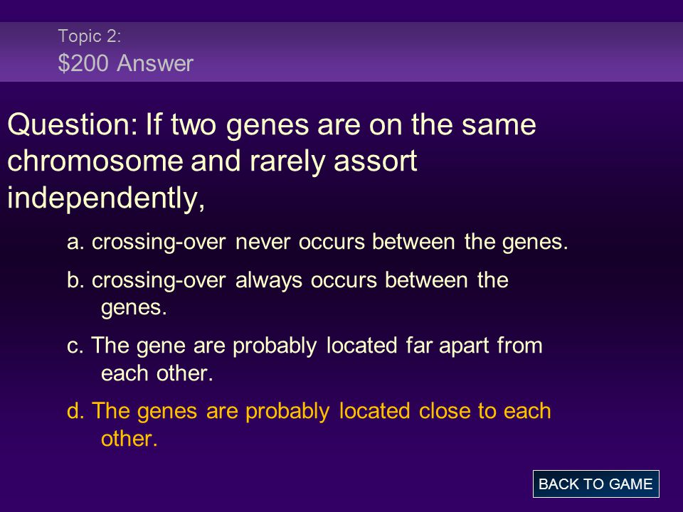 Topic 2: $200 Answer Question: If two genes are on the same chromosome and rarely assort independently,