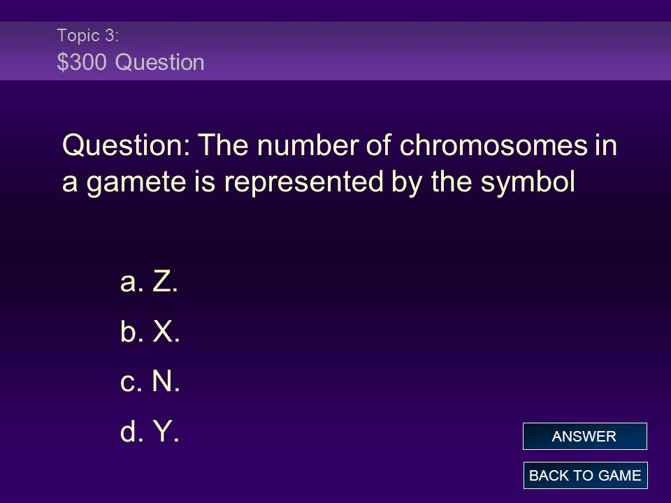 Topic 3: $300 Question Question: The number of chromosomes in a gamete is represented by the symbol.