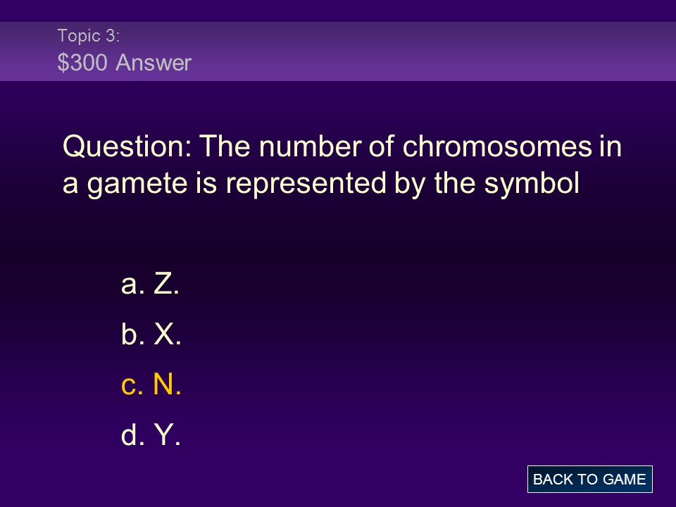 Topic 3: $300 Answer Question: The number of chromosomes in a gamete is represented by the symbol.