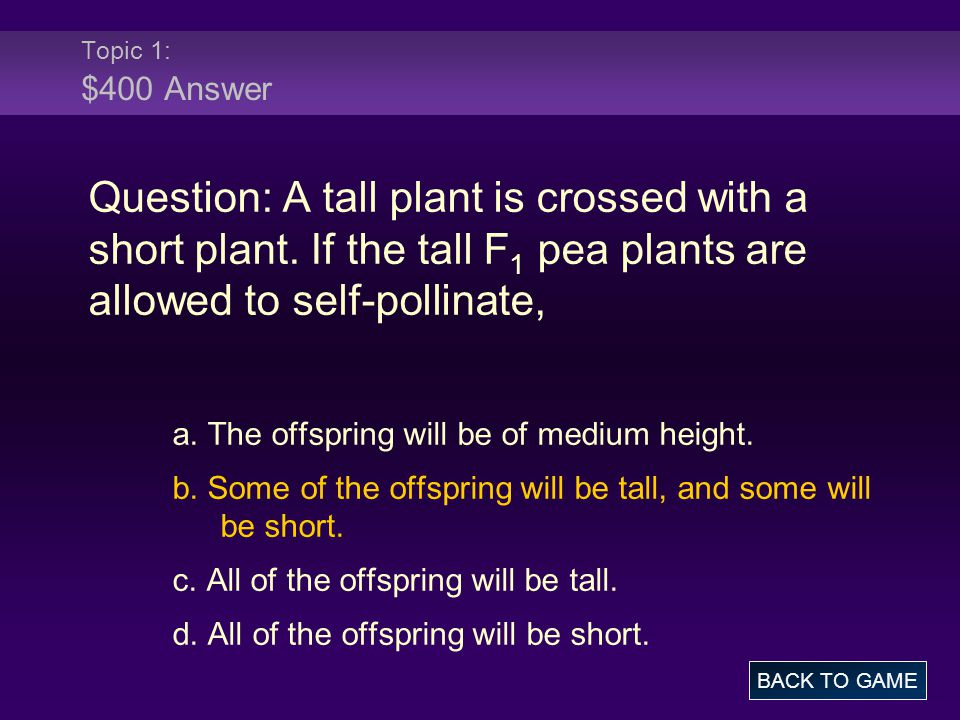 Topic 1: $400 Answer Question: A tall plant is crossed with a short plant. If the tall F1 pea plants are allowed to self-pollinate,