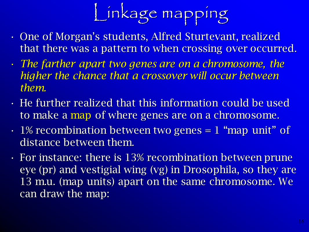 Linkage mapping One of Morgan's students, Alfred Sturtevant, realized that there was a pattern to when crossing over occurred.