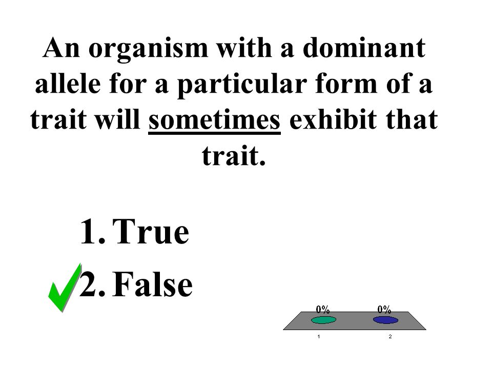 An organism with a dominant allele for a particular form of a trait will sometimes exhibit that trait.