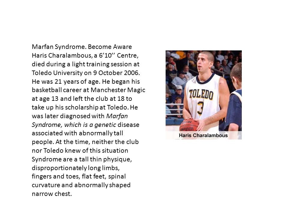 Marfan Syndrome. Become Aware Haris Charalambous, a 6'10'' Centre, died during a light training session at Toledo University on 9 October 2006. He was 21 years of age. He began his basketball career at Manchester Magic at age 13 and left the club at 18 to take up his scholarship at Toledo. He was later diagnosed with Marfan Syndrome, which is a genetic disease associated with abnormally tall people. At the time, neither the club nor Toledo knew of this situation