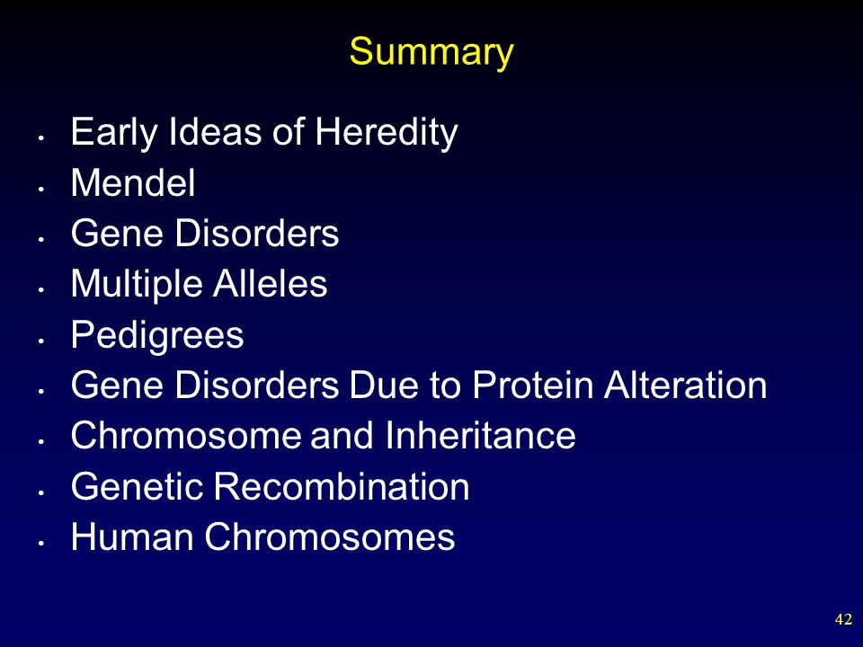 Summary Early Ideas of Heredity. Mendel. Gene Disorders. Multiple Alleles. Pedigrees. Gene Disorders Due to Protein Alteration.