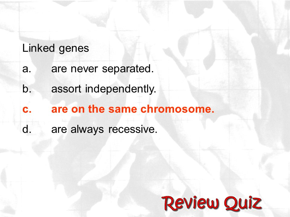 Linked genes a. are never separated. b. assort independently.