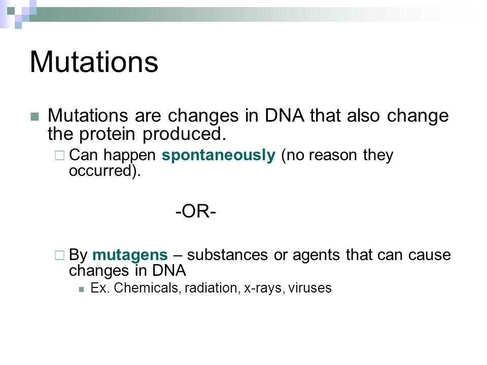 Mutations Mutations are changes in DNA that also change the protein produced. Can happen spontaneously (no reason they occurred).