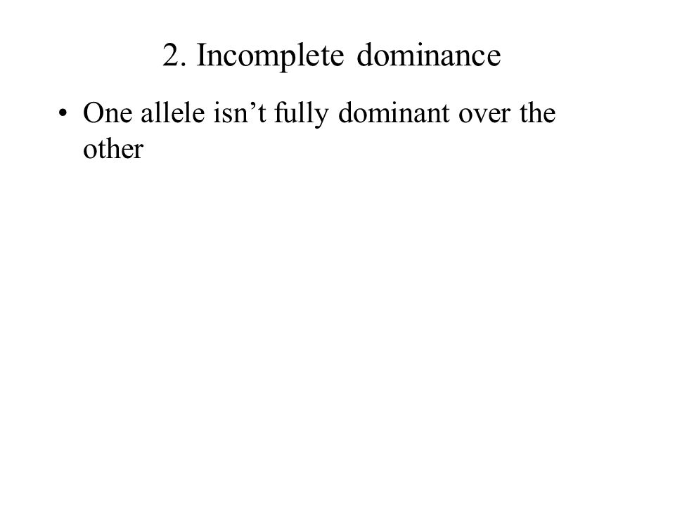 2. Incomplete dominance One allele isn't fully dominant over the other