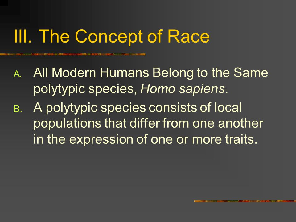 III. The Concept of Race All Modern Humans Belong to the Same polytypic species, Homo sapiens.