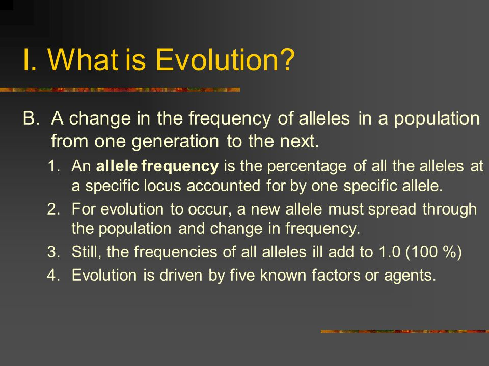 I. What is Evolution A change in the frequency of alleles in a population from one generation to the next.