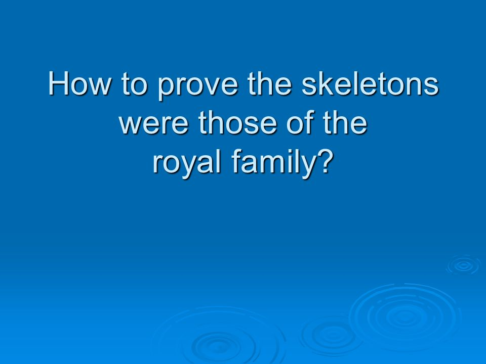 How to prove the skeletons were those of the royal family