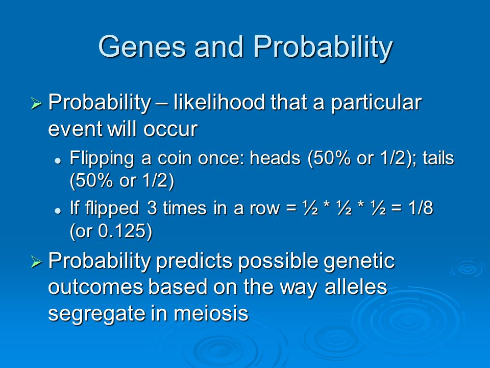 Genes and Probability Probability – likelihood that a particular event will occur. Flipping a coin once: heads (50% or 1/2); tails (50% or 1/2)