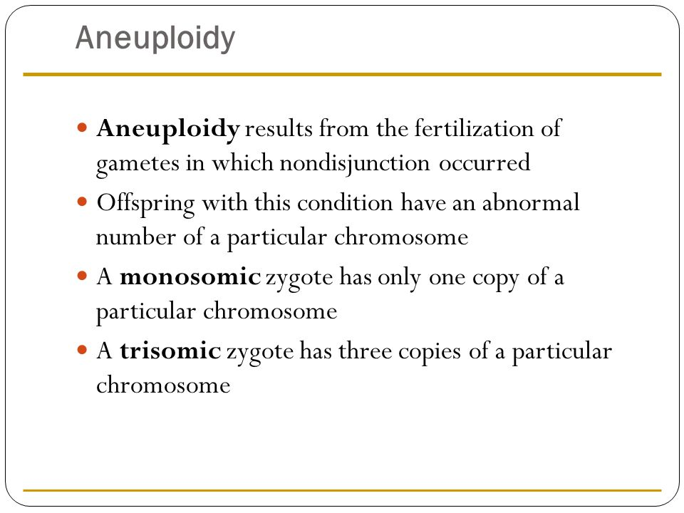 Aneuploidy Aneuploidy results from the fertilization of gametes in which nondisjunction occurred.