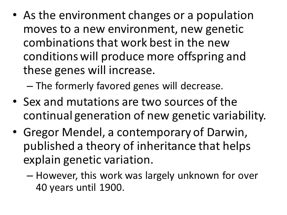 As the environment changes or a population moves to a new environment, new genetic combinations that work best in the new conditions will produce more offspring and these genes will increase.